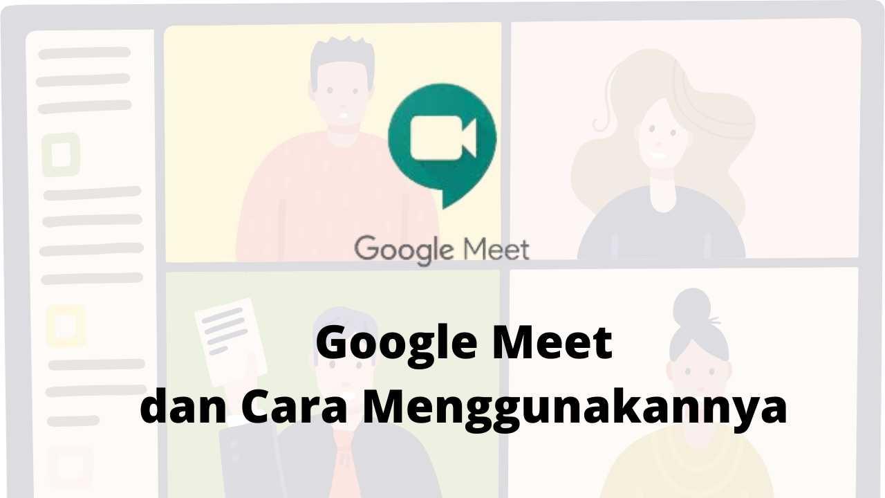 Google Meet dan cara Menggunakannya untuk Keperluan Meeting selama Pandemi